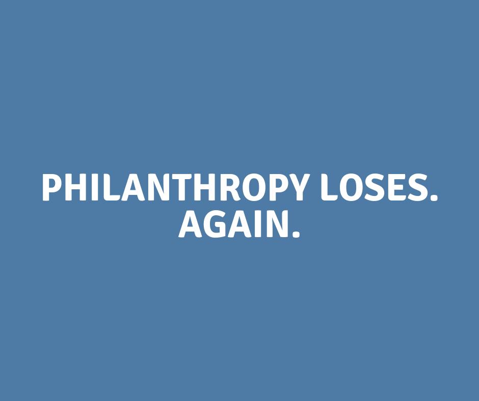 Philanthropy Loses. Again.